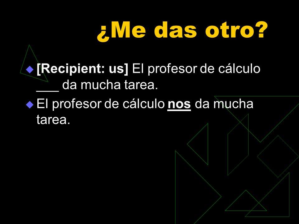 ¿Me das otro. [Recipient: us] El profesor de cálculo ___ da mucha tarea.